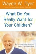 What Do You Really Want for Your Children? ebook by Wayne W. Dyer