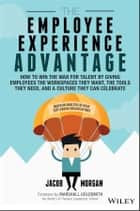 The Employee Experience Advantage - How to Win the War for Talent by Giving Employees the Workspaces they Want, the Tools they Need, and a Culture They Can Celebrate ebook by