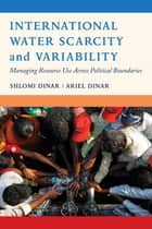 International Water Scarcity and Variability - Managing Resource Use Across Political Boundaries ebook by Shlomi Dinar, Ariel Dinar