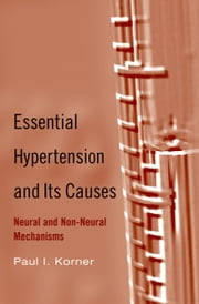 Essential Hypertension and Its Causes - Neural and Non-Neural Mechanisms ebook by Paul I. Korner