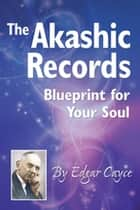 The Akashic Records - Blueprint for Your Soul ebook by Edgar Cayce