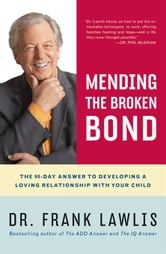 Mending the Broken Bond - The 90-Day Answer to Repairing Your Relationship with Your Child ebook by Frank Lawlis