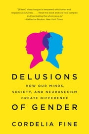 Delusions of Gender: How Our Minds, Society, and Neurosexism Create Difference ebook by Cordelia Fine