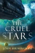 The Cruel Stars - A Novel eBook by John Birmingham