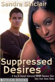 Suppressed Desires - A Sexy & Sensual Interracial BWWM Romance Short Story from Steam Books ebook by Sandra Sinclair,Steam Books