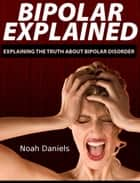 Bipolar Explained ebook by Noah Daniels
