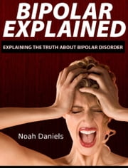 Bipolar Explained - Explaining the Truth About Bipolar Disorder ebook by Noah Daniels