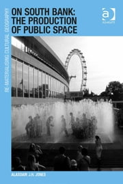 On South Bank: The Production of Public Space ebook by Dr Alasdair J.H. Jones,Dr Mark Boyle,Professor Donald Mitchell,Dr David Pinder