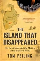 The Island That Disappeared - Old Providence and the Making of the Western World ebook by Tom Feiling