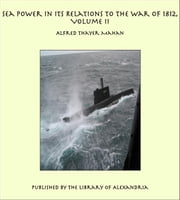 Sea Power in its Relations to the War of 1812, Volume II ebook by Alfred Thayer Mahan