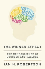 The Winner Effect - The Neuroscience of Success and Failure ebook by Ian H. Robertson