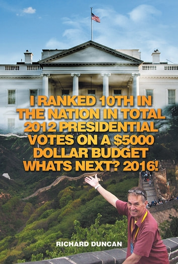 I Ranked 10Th in the Nation in Total 2012 Presidential Votes on a $5000 Dollar Budget Whats Next? 2016! ebook by Richard Duncan