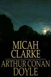 Micah Clarke - His Statement as Made to His Three Grandchildren Joseph, Gervas and Reuben During the Hard Winter of 1734 ebook by Arthur Conan Doyle