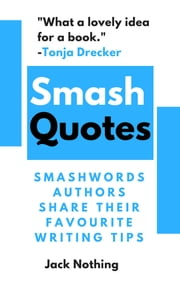 Smash Quotes: Smashwords Authors Share Their Favourite Writing Tips ebook by Jack Nothing