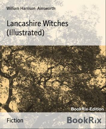 Lancashire Witches (Illustrated) ebook by William Harrison Ainsworth