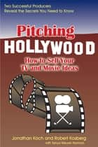 Pitching Hollywood - How to Sell Your TV Show and Movie Ideas ebook by Jonathan Koch, Robert Kosberg