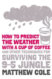 How to predict the weather with a cup of coffee: And other techniques for surviving the 9–5 jungle ebook by Matthew Cole
