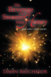His Revenge was Sweeter than Honey - and Other Short Stories ebook by Dahn Batchelor