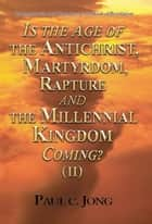 Commentaries and Sermons on the Book of Revelation - Is the Age of the Antichrist, Martyrdom, Rapture and the Millennial Kingdom Coming? (II) ebook by Paul C. Jong
