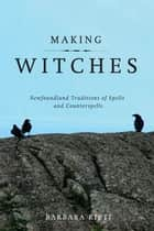 Making Witches - Newfoundland Traditions of Spells and Counterspells ebook by Barbara Rieti