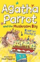 Agatha Parrot and the Mushroom Boy ebook by Kjartan Poskitt, David Tazzyman
