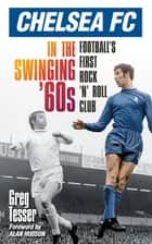 Chelsea FC in the Swinging '60s - Football's First Rock 'n' Roll Club ebook by Greg Tesser