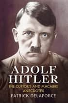 Adolf Hitler - The Curious and Macabre Anecdotes ebook by Patrick Delaforce