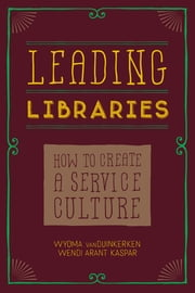 Leading Libraries - How to Create a Service Culture ebook by vanDuinkerken,Arant Wendi