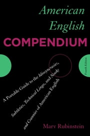 American English Compendium - A Portable Guide to the Idiosyncrasies, Subtleties, Technical Lingo, and Nooks and Crannies of American English ebook by Marv Rubinstein