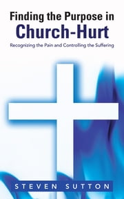 Finding the Purpose in Church-Hurt - Recognizing the Pain and Controlling the Suffering ebook by Steven Sutton