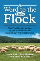 Word to the Little Flock, A ebook by James Springer White, Joseph Bates, Ellen G. White