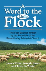 Word to the Little Flock, A ebook by James Springer White,Joseph Bates,Ellen G. White