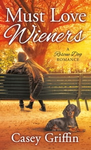 Must Love Wieners - A Rescue Dog Romance ebook by Casey Griffin