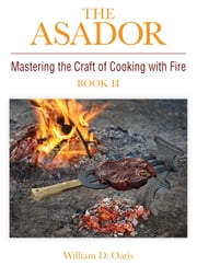 The Asador - Mastering the Craft of Cooking with Fire—book II ebook by William Douglas Oatis