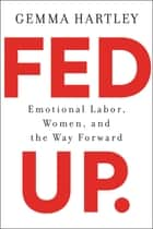 Fed Up - Emotional Labor, Women, and the Way Forward ebook by Gemma Hartley