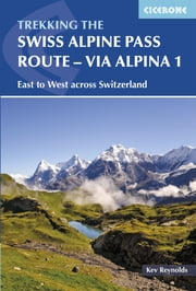 The Swiss Alpine Pass Route - Via Alpina Route 1 - Trekking East to West across Switzerland ebook by Kev Reynolds