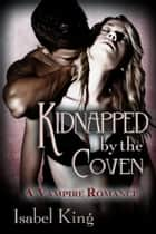Kidnapped By The Coven: A Vampire Romance ebook by Isabel King