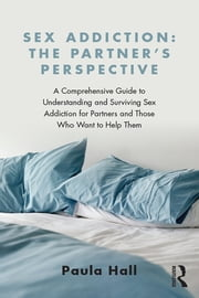 Sex Addiction: The Partner's Perspective - A Comprehensive Guide to Understanding and Surviving Sex Addiction For Partners and Those Who Want to Help Them ebook by Paula Hall