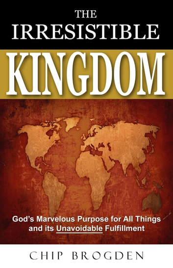 The Irresistible Kingdom - God's Marvelous Plan for All Things and Its Unavoidable Fulfillment ebook by Chip Brogden