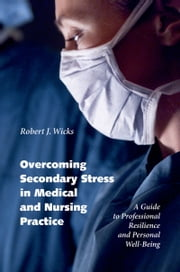 Overcoming Secondary Stress in Medical and Nursing Practice - A Guide to Professional Resilience and Personal Well-Being ebook by Robert J. Wicks