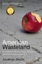 American Wasteland - How America Throws Away Nearly Half of Its Food (and What We Can Do About It) ebook by Jonathan Bloom