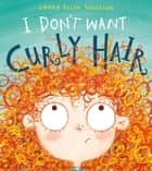 I Don't Want Curly Hair! ebook by Laura Ellen Anderson