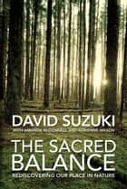 The Sacred Balance - Rediscovering Our Place in Nature ebook by David Suzuki, Amanda McConnell, Adrienne Mason