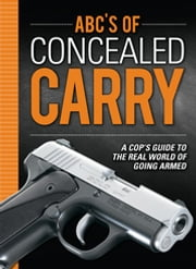 ABC's of Concealed Carry - A Cop's Guide to the Real World of Going Armed ebook by Joseph Terry