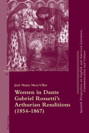 Women in Dante Gabriel Rossetti's Arthurian Renditions (1854-1867) ebook by José María Mesa Villar