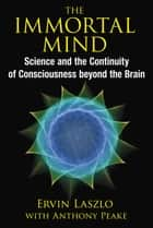 The Immortal Mind - Science and the Continuity of Consciousness beyond the Brain ebook by Ervin Laszlo, Anthony Peake