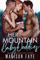 Her Mountain Baby Daddies ebook by Madison Faye