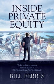 Inside Private Equity - Thrills, spills and lessons by the author of Nothing Ventured, Nothing Gained ebook by Bill Ferris