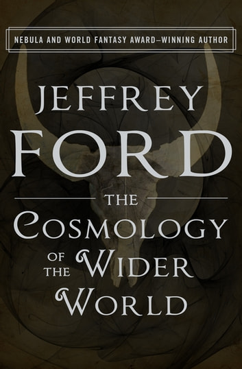 The Cosmology Of The Wider World Ebook By Jeffrey Ford