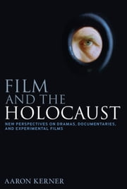 Film and the Holocaust - New Perspectives on Dramas, Documentaries, and Experimental Films ebook by Aaron Kerner